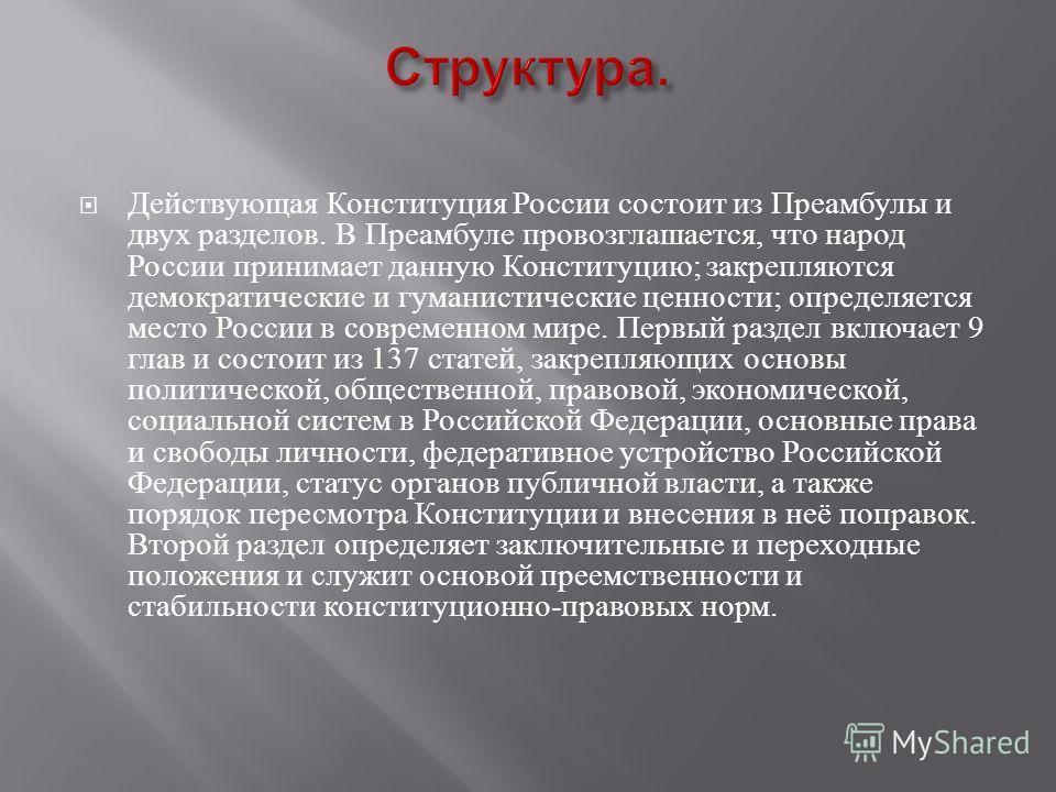 Действующая Конституция России состоит из Преамбулы и двух разделов. В Преамбуле провозглашается, что народ России принимает данную Конституцию ; закрепляются демократические и гуманистические ценности ; определяется место России в современном мире.
