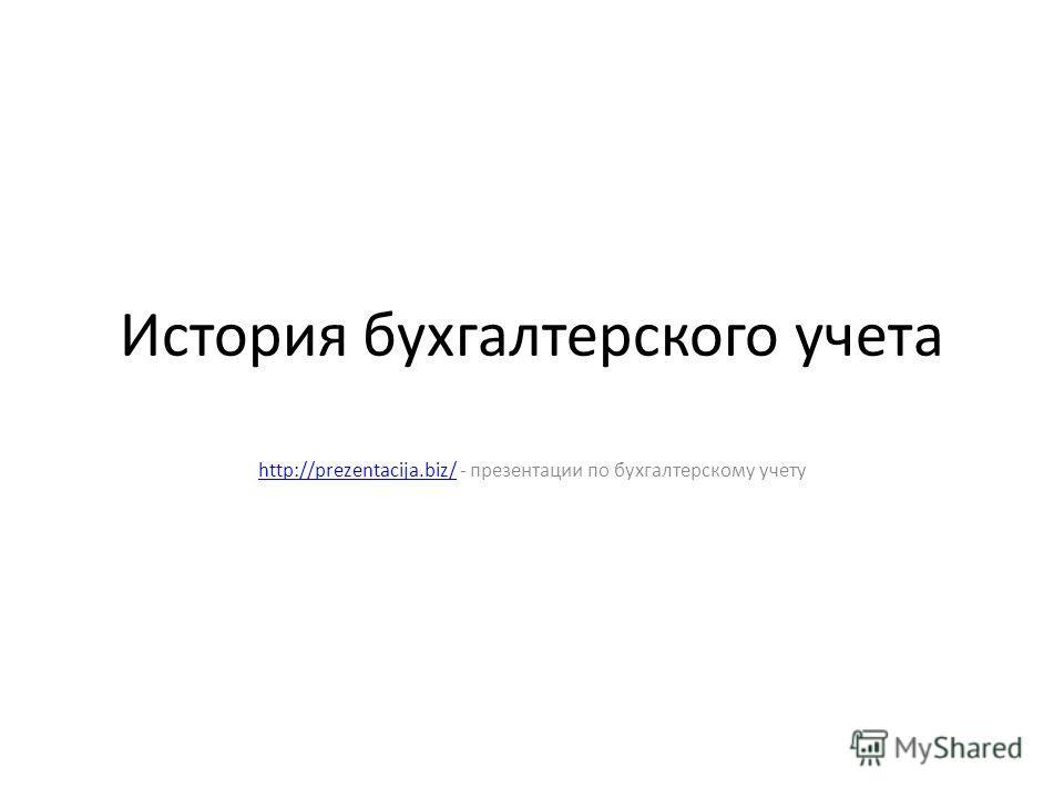 История бухгалтерского учета http://prezentacija.biz/http://prezentacija.biz/ - презентации по бухгалтерскому учету