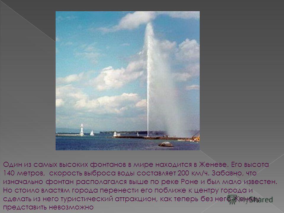 Один из самых высоких фонтанов в мире находится в Женеве. Его высота 140 метров, скорость выброса воды составляет 200 км/ч. Забавно, что изначально фонтан располагался выше по реке Роне и был мало известен. Но стоило властям города перенести его побл