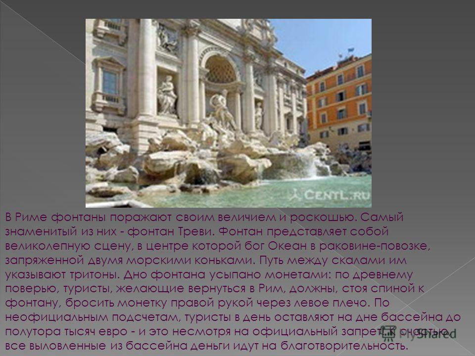 В Риме фонтаны поражают своим величием и роскошью. Самый знаменитый из них - фонтан Треви. Фонтан представляет собой великолепную сцену, в центре которой бог Океан в раковине-повозке, запряженной двумя морскими коньками. Путь между скалами им указыва