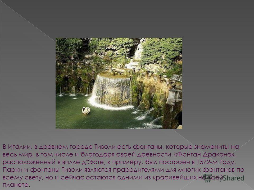 В Италии, в древнем городе Тиволи есть фонтаны, которые знамениты на весь мир, в том числе и благодаря своей древности. «Фонтан Дракона», расположенный в вилле д
