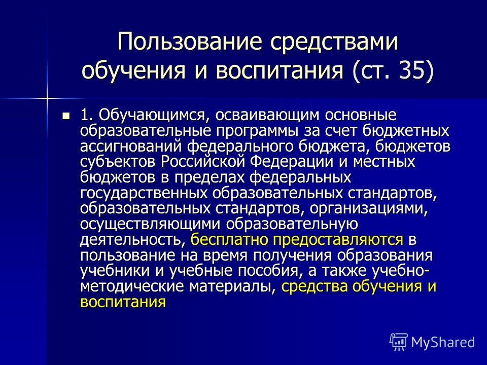 Пользование средствами обучения и воспитания (ст. 35) 1. Обучающимся, осваивающим основные образовательные программы за счет бюджетных ассигнований федерального бюджета, бюджетов субъектов Российской Федерации и местных бюджетов в пределах федеральны