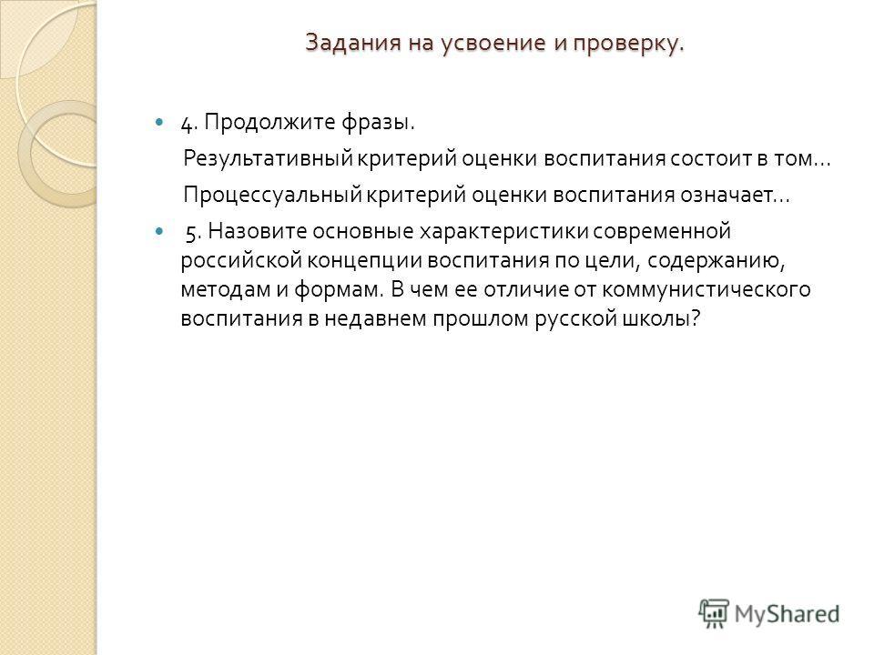 Задания на усвоение и проверку. 4. Продолжите фразы. Результативный критерий оценки воспитания состоит в том... Процессуальный критерий оценки воспитания означает... 5. Назовите основные характеристики современной российской концепции воспитания по ц