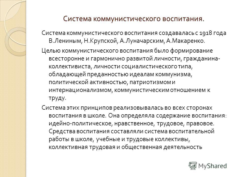 Система коммунистического воспитания. Система коммунистического воспитания создавалась с 1918 года В. Лениным, Н. Крупской, А. Луначарским, А. Макаренко. Целью коммунистического воспитания было формирование всесторонне и гармонично развитой личности,