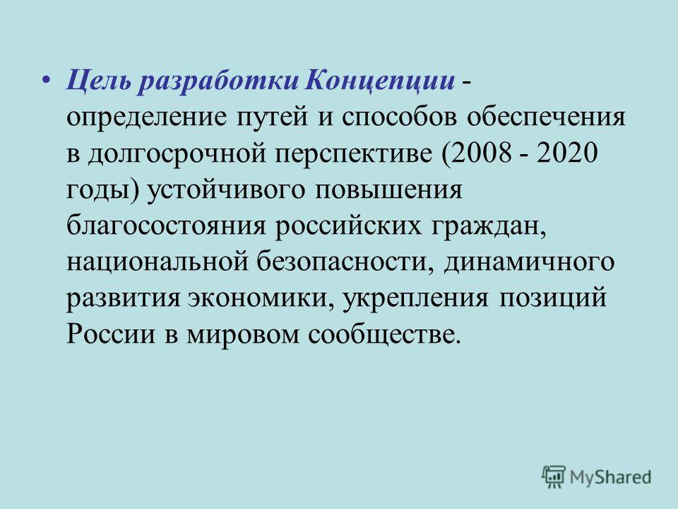 Цель разработки Концепции - определение путей и способов обеспечения в долгосрочной перспективе (2008 - 2020 годы) устойчивого повышения благосостояния российских граждан, национальной безопасности, динамичного развития экономики, укрепления позиций