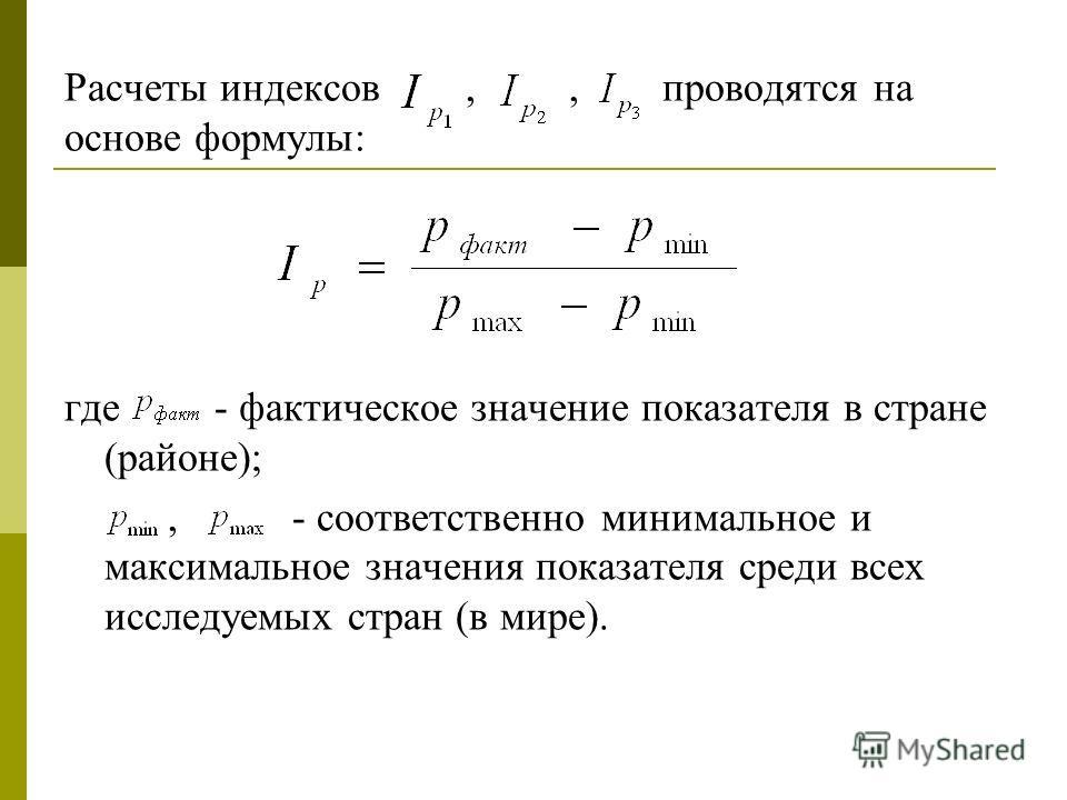Расчеты индексов,, проводятся на основе формулы: где - фактическое значение показателя в стране (районе);, - соответственно минимальное и максимальное значения показателя среди всех исследуемых стран (в мире).