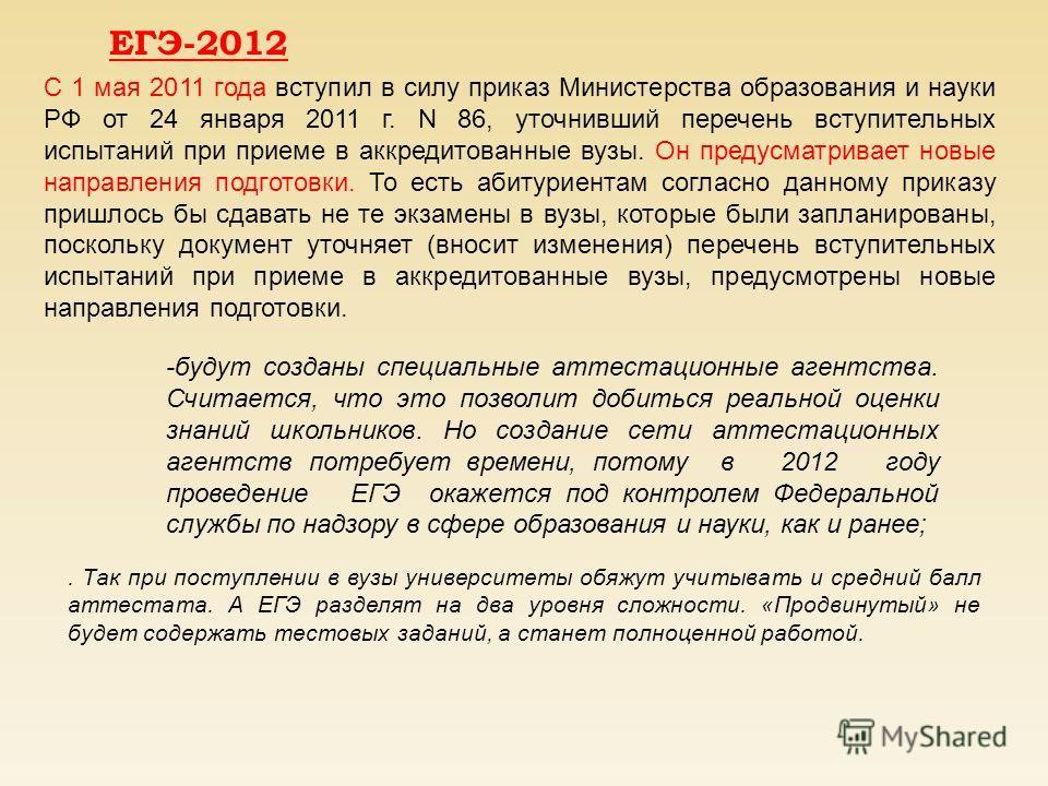 ЕГЭ-2012 С 1 мая 2011 года вступил в силу приказ Министерства образования и науки РФ от 24 января 2011 г. N 86, уточнивший перечень вступительных испытаний при приеме в аккредитованные вузы. Он предусматривает новые направления подготовки. То есть аб