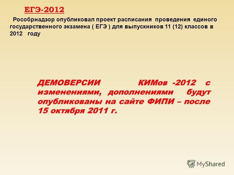 ЕГЭ-2012 Рособрнадзор опубликовал проект расписания проведения единого государственного экзамена ( ЕГЭ ) для выпускников 11 (12) классов в 2012 году ДЕМОВЕРСИИ КИМов -2012 с изменениями, дополнениями будут опубликованы на сайте ФИПИ – после 15 октябр