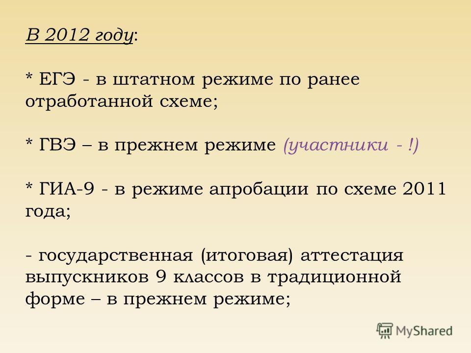 В 2012 году : * ЕГЭ - в штатном режиме по ранее отработанной схеме; * ГВЭ – в прежнем режиме (участники - !) * ГИА-9 - в режиме апробации по схеме 2011 года; - государственная (итоговая) аттестация выпускников 9 классов в традиционной форме – в прежн