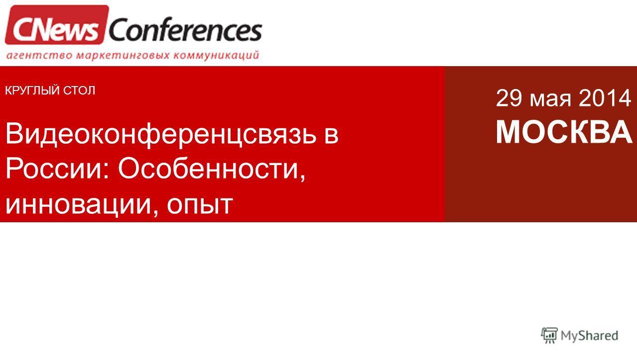 КРУГЛЫЙ СТОЛ Видеоконференцсвязь в России: Особенности, инновации, опыт 29 мая 2014 МОСКВА