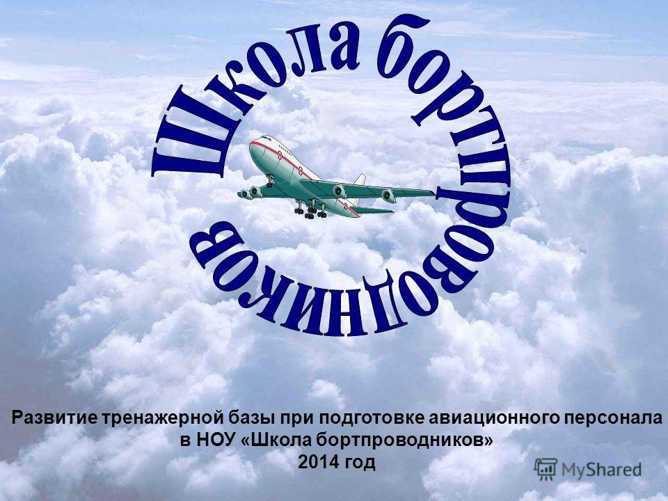 Развитие тренажерной базы при подготовке авиационного персонала в НОУ «Школа бортпроводников» 2014 год