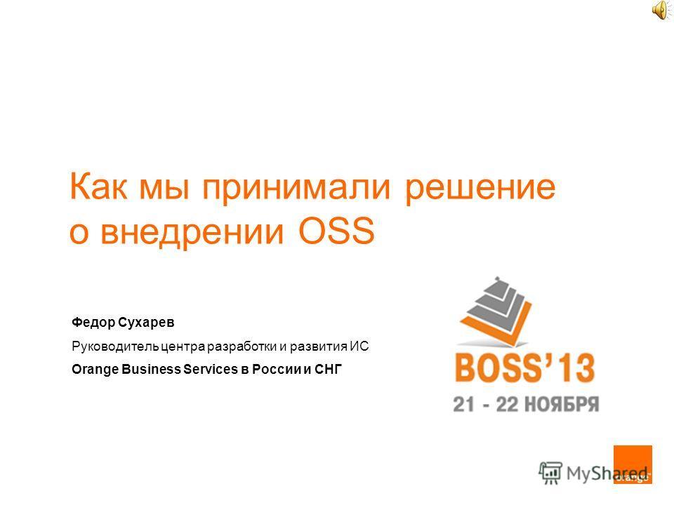 Как мы принимали решение о внедрении OSS Федор Сухарев Руководитель центра разработки и развития ИС Orange Business Services в России и СНГ