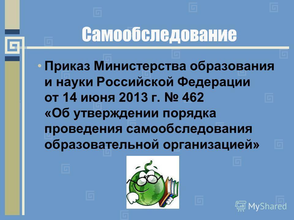 Самообследование Приказ Министерства образования и науки Российской Федерации от 14 июня 2013 г. 462 «Об утверждении порядка проведения самообследования образовательной организацией»