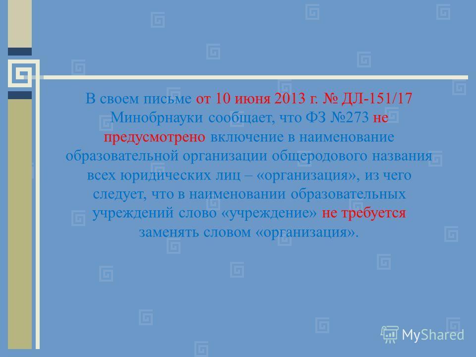 В своем письме от 10 июня 2013 г. ДЛ-151/17 Минобрнауки сообщает, что ФЗ 273 не предусмотрено включение в наименование образовательной организации общеродового названия всех юридических лиц – «организация», из чего следует, что в наименовании образов