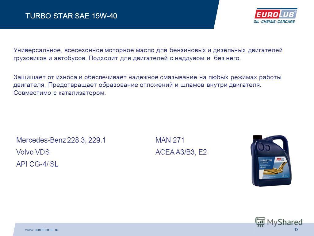 www.eurolubrus.ru13 TURBO STAR SAE 15W-40 Универсальное, всесезонное моторное масло для бензиновых и дизельных двигателей грузовиков и автобусов. Подходит для двигателей с наддувом и без него. Защищает от износа и обеспечивает надежное смазывание на