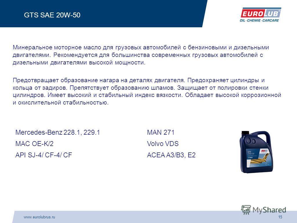 www.eurolubrus.ru15 GTS SAE 20W-50 Минеральное моторное масло для грузовых автомобилей с бензиновыми и дизельными двигателями. Рекомендуется для большинства современных грузовых автомобилей с дизельными двигателями высокой мощности. Предотвращает обр