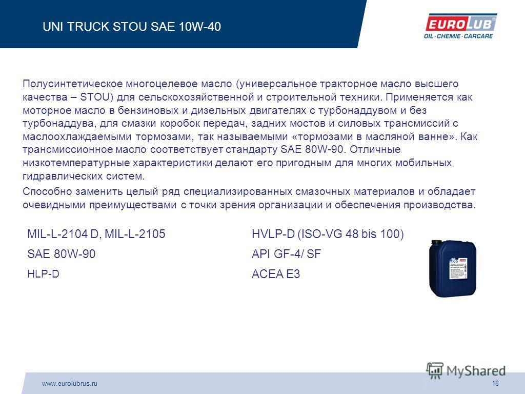 www.eurolubrus.ru16 UNI TRUCK STOU SAE 10W-40 Полусинтетическое многоцелевое масло (универсальное тракторное масло высшего качества – STOU) для сельскохозяйственной и строительной техники. Применяется как моторное масло в бензиновых и дизельных двига