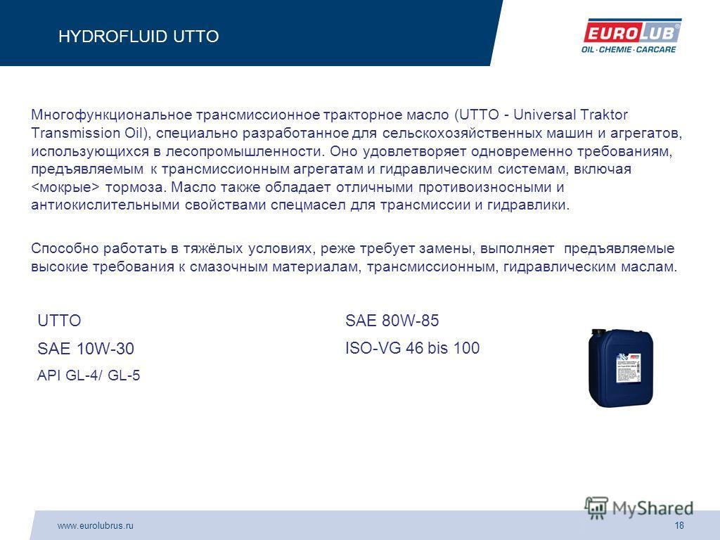 www.eurolubrus.ru18 HYDROFLUID UTTO Многофункциональное трансмиссионное тракторное масло (UTTO - Universal Traktor Transmission Oil), специально разработанное для сельскохозяйственных машин и агрегатов, использующихся в лесопромышленности. Оно удовле