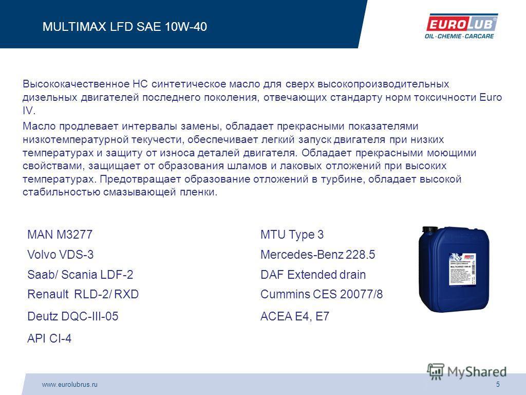 www.eurolubrus.ru5 MULTIMAX LFD SAE 10W-40 Высококачественное НС синтетическое масло для сверх высокопроизводительных дизельных двигателей последнего поколения, отвечающих стандарту норм токсичности Euro IV. Масло продлевает интервалы замены, обладае