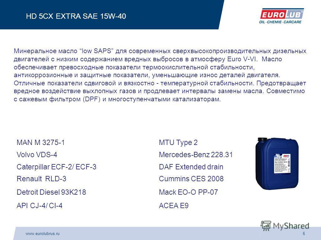 www.eurolubrus.ru6 HD 5CX EXTRA SAE 15W-40 Минеральное масло low SAPS для современных сверхвысокопроизводительных дизельных двигателей с низким содержанием вредных выбросов в атмосферу Euro V-VI. Масло обеспечивает превосходные показатели термоокисли