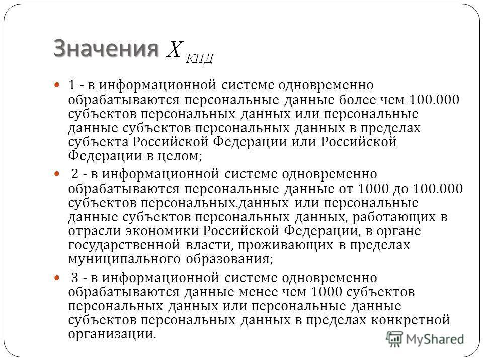 Значения 1 - в информационной системе одновременно обрабатываются персональные данные более чем 100.000 субъектов персональных данных или персональные данные субъектов персональных данных в пределах субъекта Российской Федерации или Российской Федера