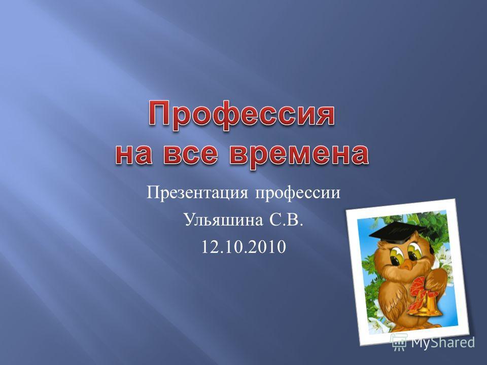 Презентация профессии Ульяшина С. В. 12.10.2010