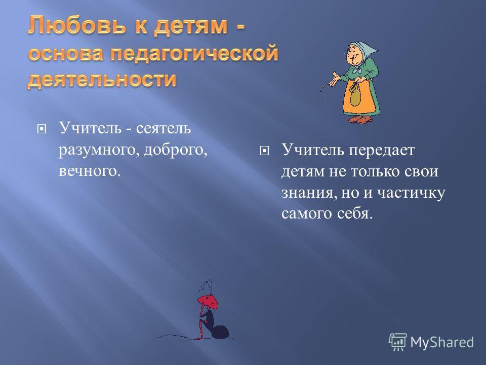 Учитель - сеятель разумного, доброго, вечного. Учитель передает детям не только свои знания, но и частичку самого себя.