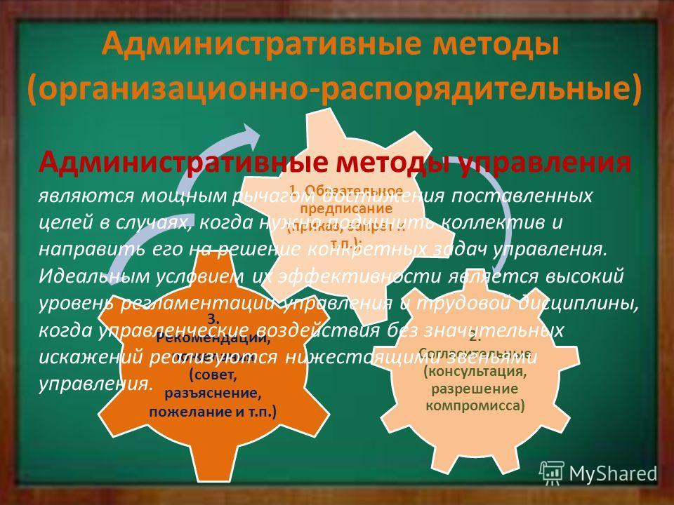 Административные методы (организационно-распорядительные) 2. Согласительные (консультация, разрешение компромисса) 3. Рекомендации, пожелания (совет, разъяснение, пожелание и т.п.) 1. Обязательное предписание (приказ, запрет и т.п.); Административные