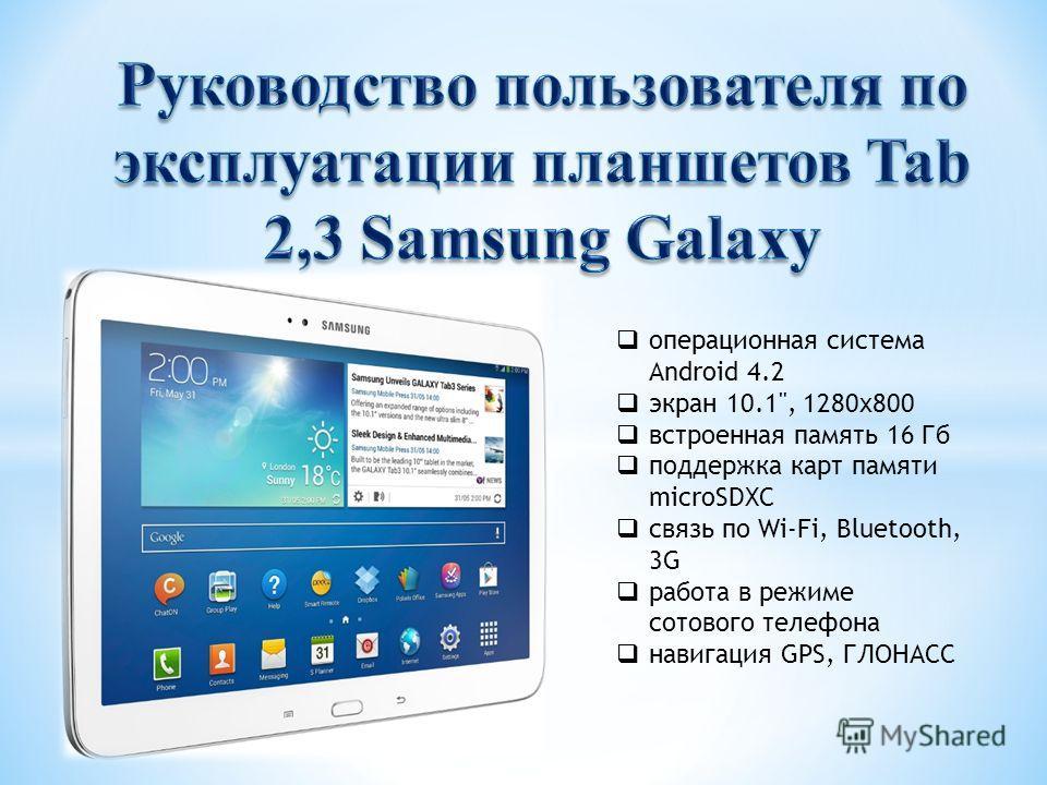 операционная система Android 4.2 экран 10.1, 1280x800 встроенная память 16 Гб поддержка карт памяти microSDXC связь по Wi-Fi, Bluetooth, 3G работа в режиме сотового телефона навигация GPS, ГЛОНАСС