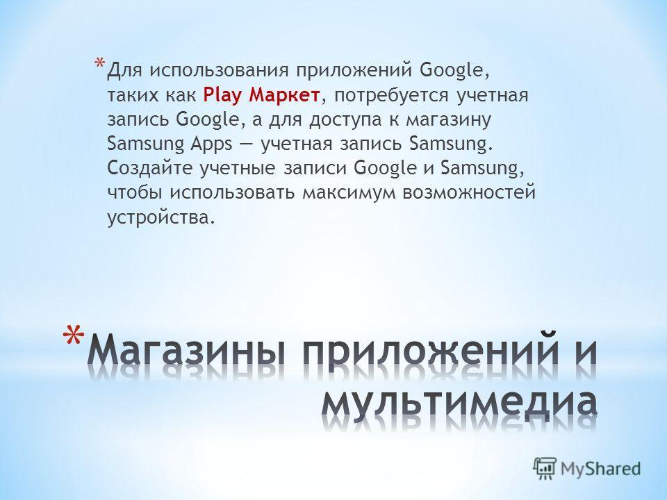 * Для использования приложений Google, таких как Play Маркет, потребуется учетная запись Google, а для доступа к магазину Samsung Apps учетная запись Samsung. Создайте учетные записи Google и Samsung, чтобы использовать максимум возможностей устройст