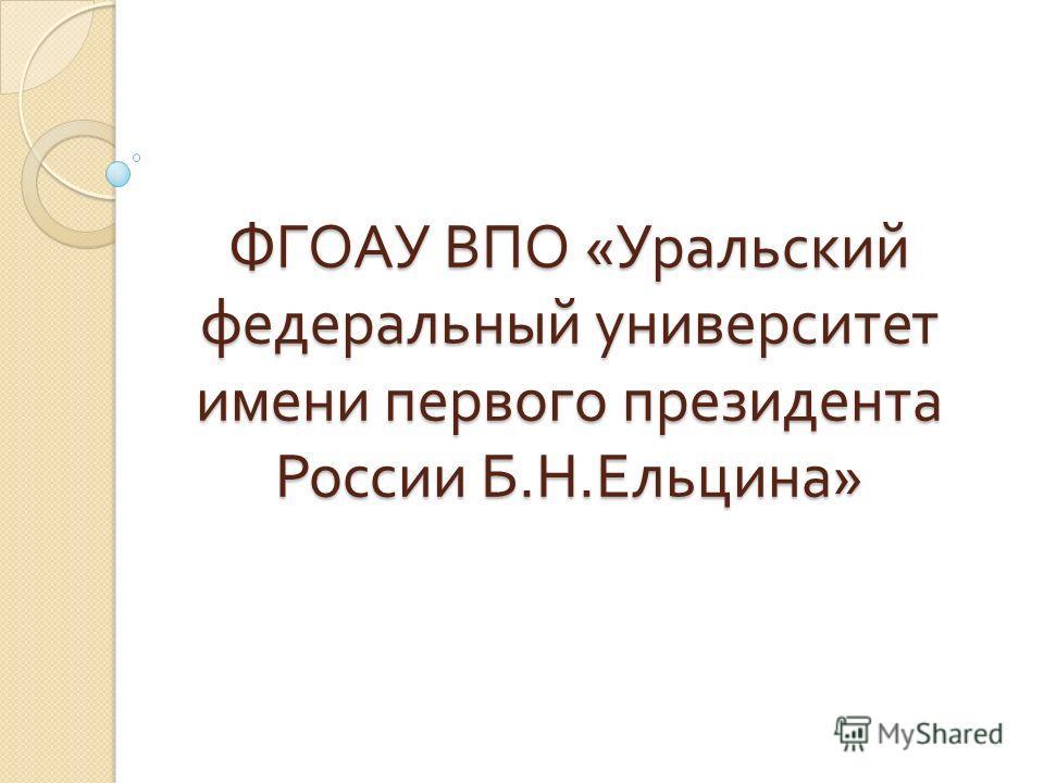 ФГОАУ ВПО « Уральский федеральный университет имени первого президента России Б. Н. Ельцина »