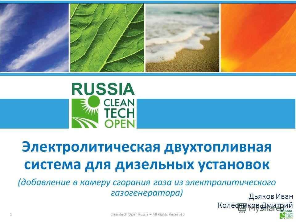 1 Cleantech Open Russia – All Rights Reserved RUSSIA Дьяков Иван Колесников Дмитрий Электролитическая двухтопливная система для дизельных установок (добавление в камеру сгорания газа из электролитического газогенератора)