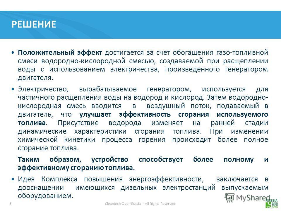 3 Cleantech Open Russia – All Rights Reserved РЕШЕНИЕ Положительный эффект достигается за счет обогащения газо-топливной смеси водородно-кислородной смесью, создаваемой при расщеплении воды с использованием электричества, произведенного генератором д