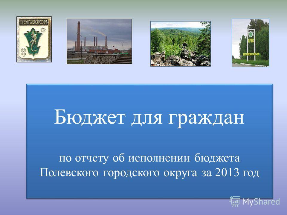 Бюджет для граждан по отчету об исполнении бюджета Полевского городского округа за 2013 год