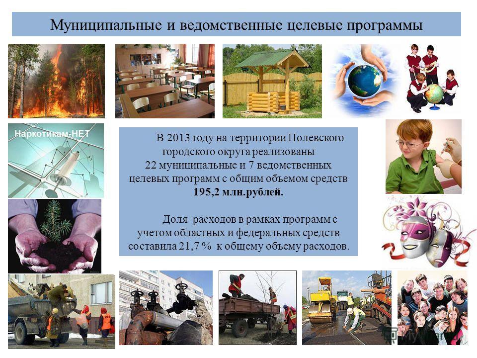 38 Муниципальные и ведомственные целевые программы В 2013 году на территории Полевского городского округа реализованы 22 муниципальные и 7 ведомственных целевых программ с общим объемом средств 195,2 млн.рублей. Доля расходов в рамках программ с учет