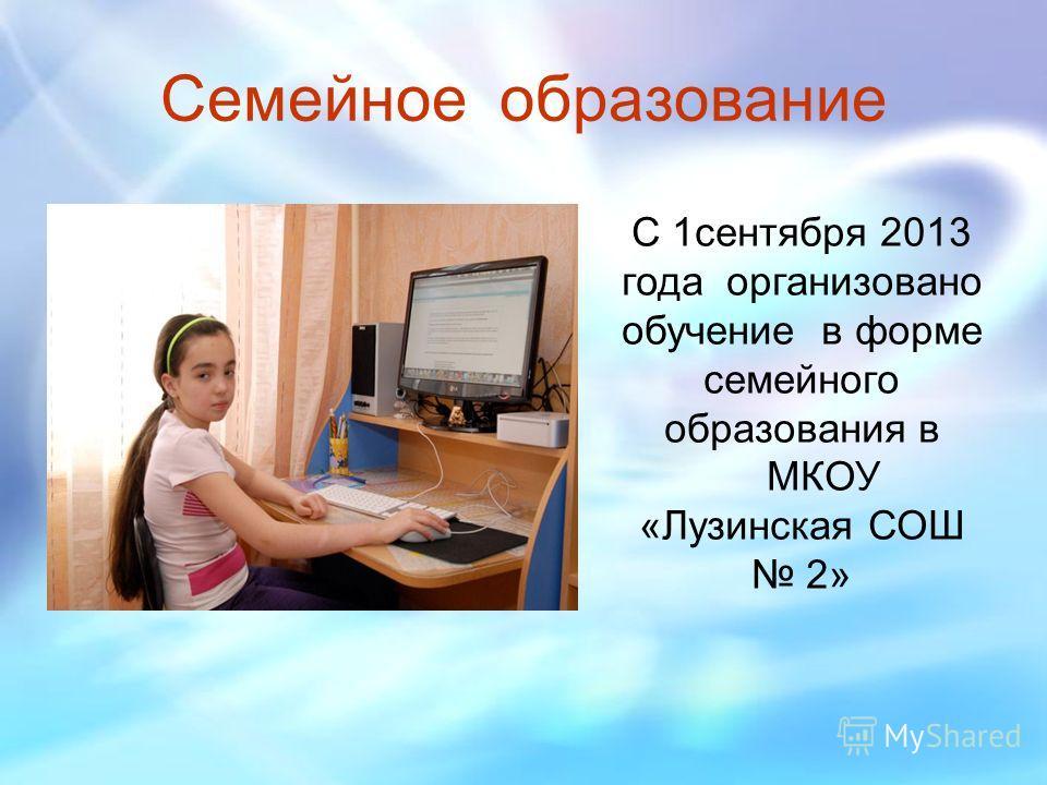 Семейное образование С 1 сентября 2013 года организовано обучение в форме семейного образования в МКОУ «Лузинская СОШ 2»