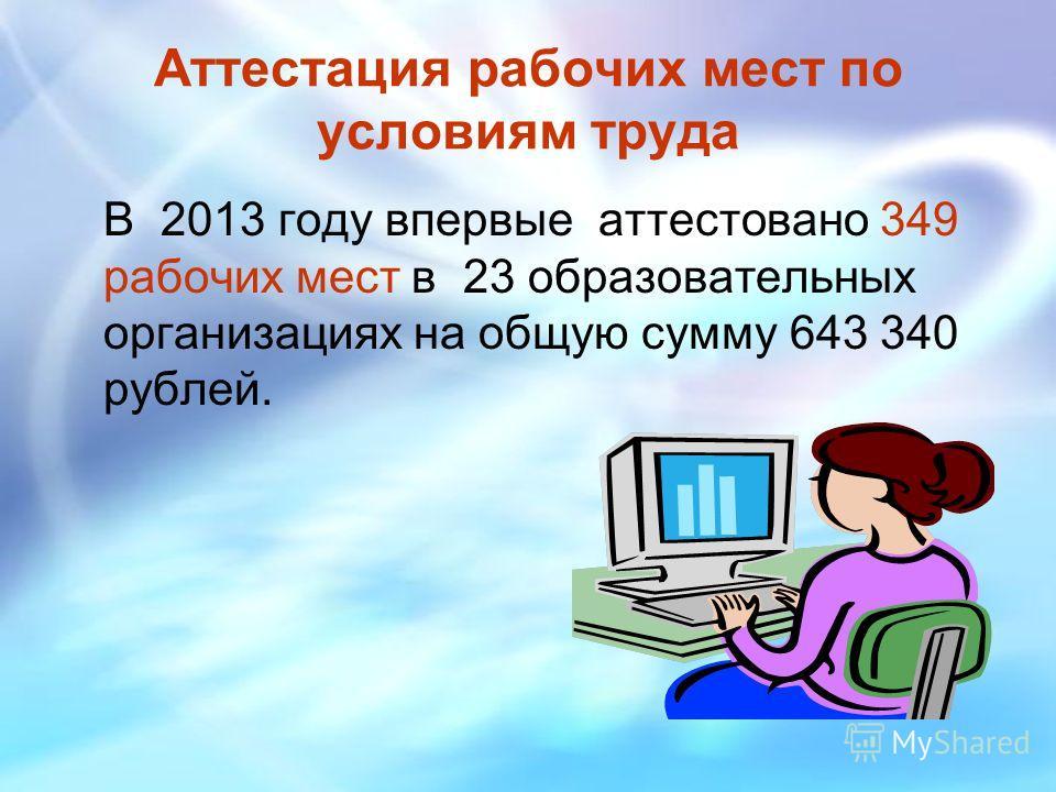 Аттестация рабочих мест по условиям труда В 2013 году впервые аттестовано 349 рабочих мест в 23 образовательных организациях на общую сумму 643 340 рублей.