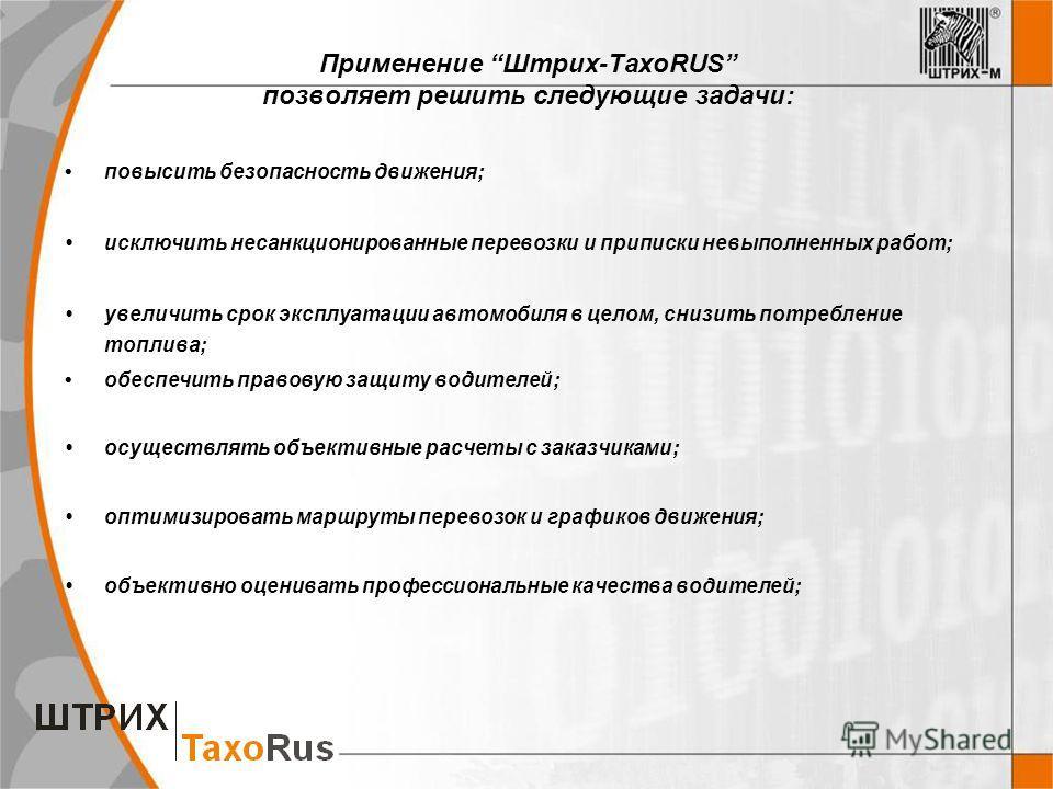 Применение Штрих-ТахоRUS позволяет решить следующие задачи: повысить безопасность движения; исключить несанкционированные перевозки и приписки невыполненных работ; увеличить срок эксплуатации автомобиля в целом, снизить потребление топлива; обеспечит