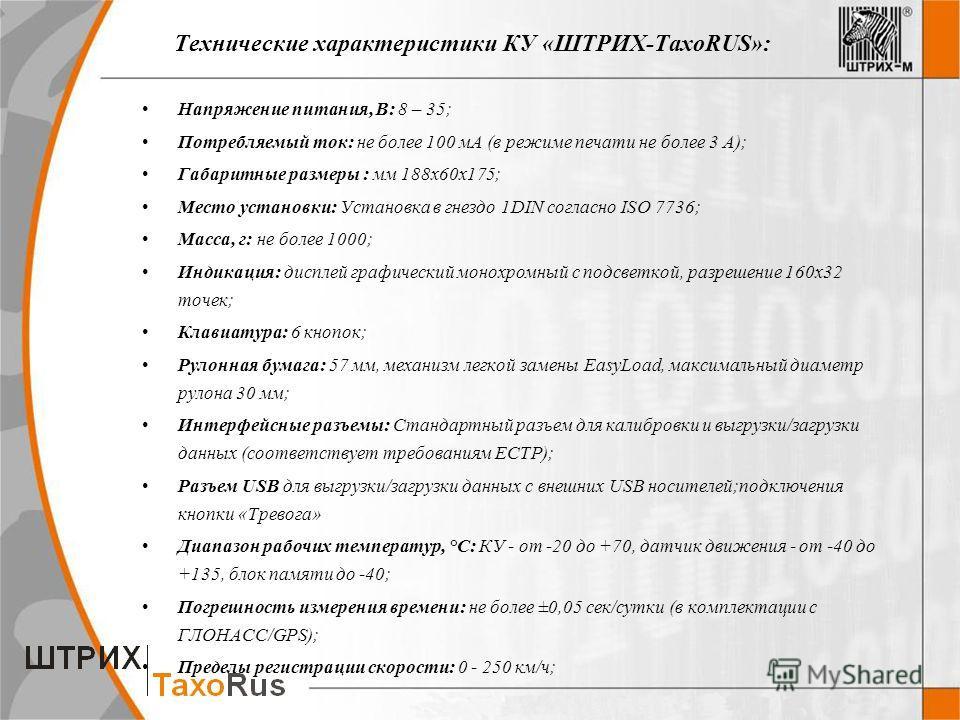 Технические характеристики КУ «ШТРИХ-ТахоRUS»: Напряжение питания, В: 8 – 35; Потребляемый ток: не более 100 мА (в режиме печати не более 3 А); Габаритные размеры : мм 188 х 60 х 175; Место установки: Установка в гнездо 1DIN согласно ISO 7736; Масса,