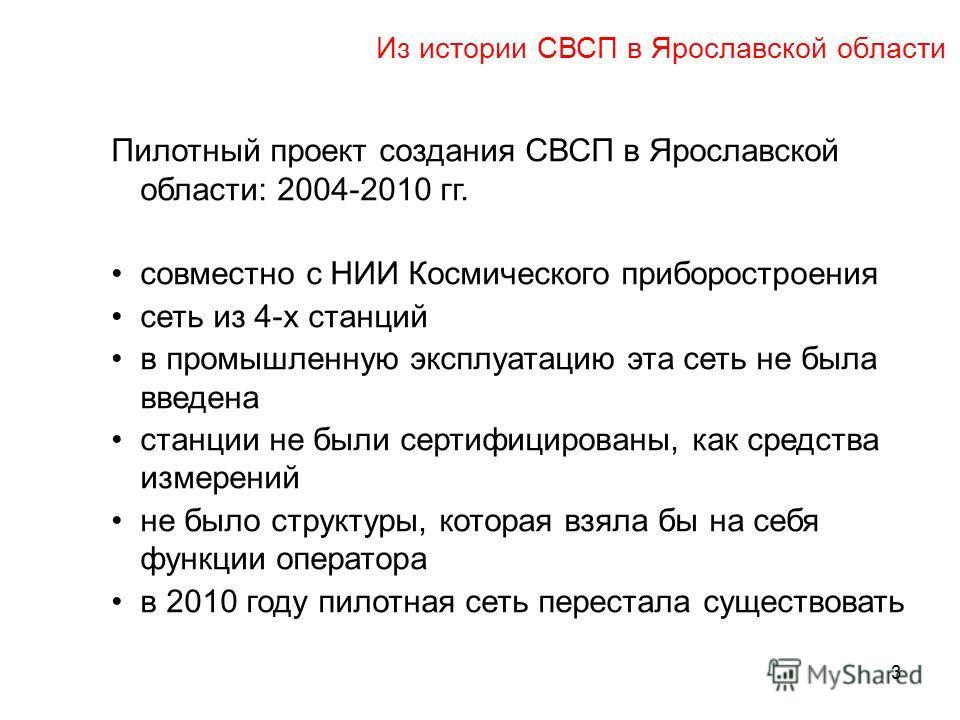 Из истории СВСП в Ярославской области 3 Пилотный проект создания СВСП в Ярославской области: 2004-2010 гг. совместно с НИИ Космического приборостроения сеть из 4-х станций в промышленную эксплуатацию эта сеть не была введена станции не были сертифици