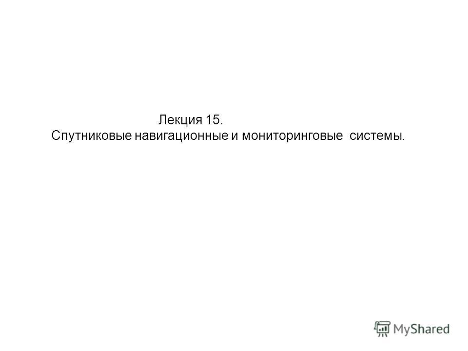 Лекция 15. Спутниковые навигационные и мониторинговые системы.
