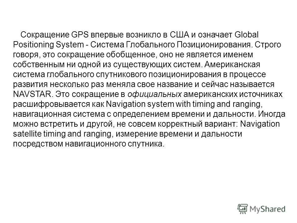 Сокращение GPS впервые возникло в США и означает Global Positioning System - Система Глобального Позиционирования. Строго говоря, это сокращение обобщенное, оно не является именем собственным ни одной из существующих систем. Американская система гло