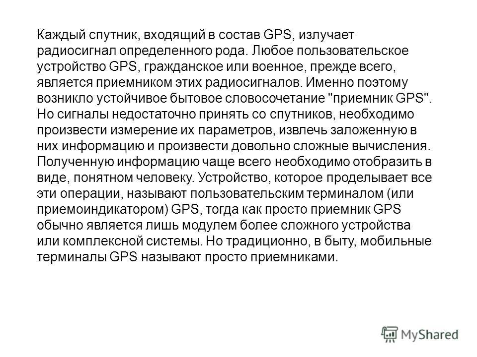 Каждый спутник, входящий в состав GPS, излучает радиосигнал определенного рода. Любое пользовательское устройство GPS, гражданское или военное, прежде всего, является приемником этих радиосигналов. Именно поэтому возникло устойчивое бытовое словос