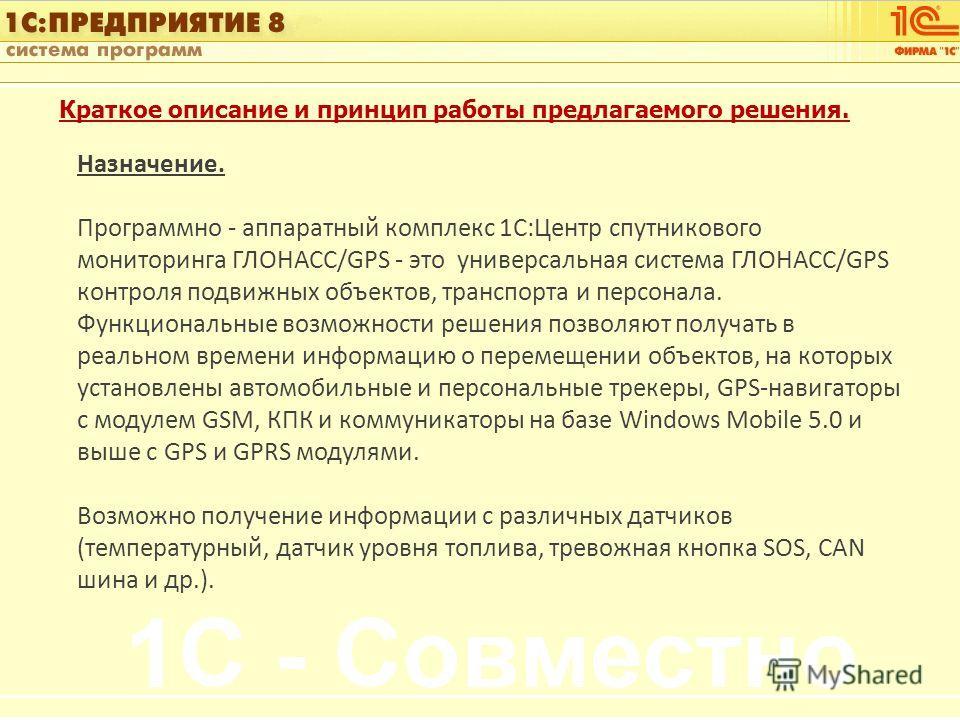 1С:Управление автотранспортом Слайд 3 из [60] Краткое описание и принцип работы предлагаемого решения. Назначение. Программно - аппаратный комплекс 1С:Центр спутникового мониторинга ГЛОНАСС/GPS - это универсальная система ГЛОНАСС/GPS контроля подвижн