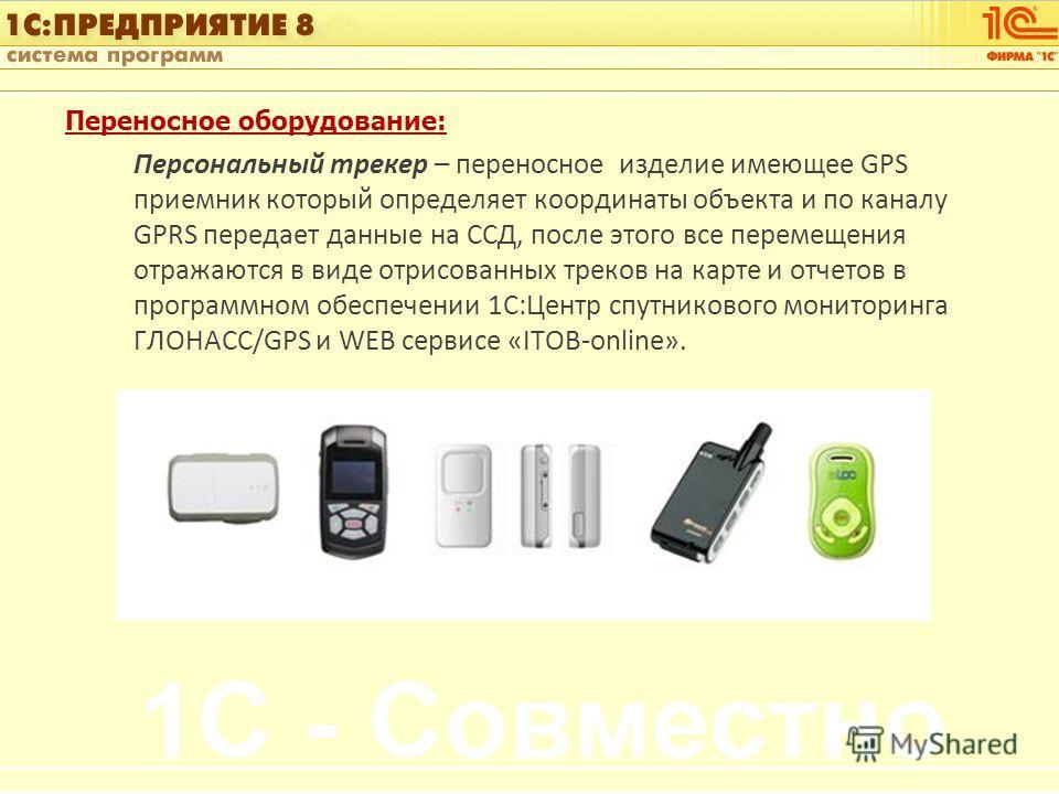 1С:Управление автотранспортом Слайд 9 из [60] Переносное оборудование: Персональный трекер – переносное изделие имеющее GPS приемник который определяет координаты объекта и по каналу GPRS передает данные на ССД, после этого все перемещения отражаются