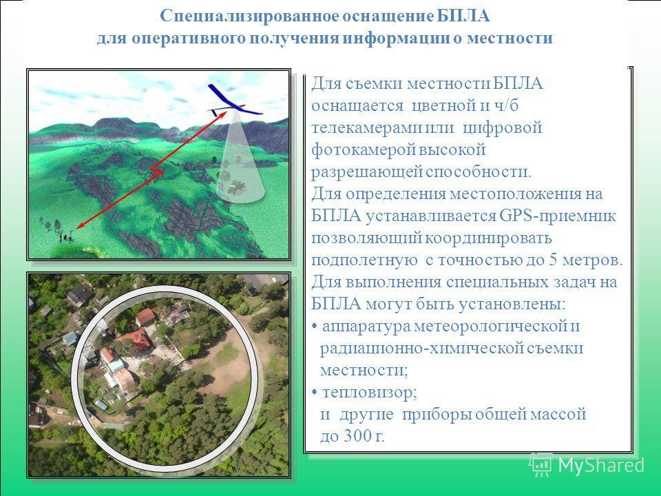 Для съемки местности БПЛА оснащается цветной и ч/б телекамерами или цифровой фотокамерой высокой разрешающей способности. Для определения местоположения на БПЛА устанавливается GPS-приемник позволяющий координировать подполетную с точностью до 5 метр