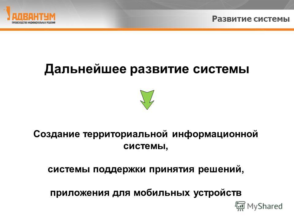 Развитие системы Создание территориальной информационной системы, системы поддержки принятия решений, приложения для мобильных устройств Дальнейшее развитие системы