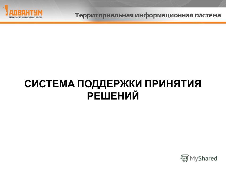 СИСТЕМА ПОДДЕРЖКИ ПРИНЯТИЯ РЕШЕНИЙ Территориальная информационная система