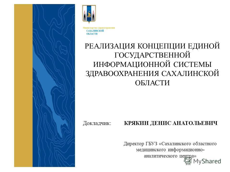 РЕАЛИЗАЦИЯ КОНЦЕПЦИИ ЕДИНОЙ ГОСУДАРСТВЕННОЙ ИНФОРМАЦИОННОЙ СИСТЕМЫ ЗДРАВООХРАНЕНИЯ САХАЛИНСКОЙ ОБЛАСТИ Докладчик: КРЯКИН ДЕНИС АНАТОЛЬЕВИЧ Директор ГБУЗ «Сахалинского областного медицинского информационно- аналитического центра»