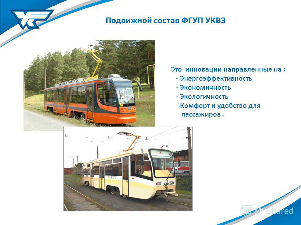 Подвижной состав ФГУП УКВЗ Это инновации направленные на : - Энергоэффективность - Экономичность - Экологичность - Комфорт и удобство для пассажиров.